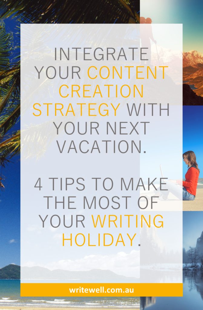 INTEGRATE YOUR CONTENT CREATION STRATEGY WITH YOUR NEXT VACATION. 4 TIPS TO MAKE THE MOST OF YOUR WRITING HOLIDAY.